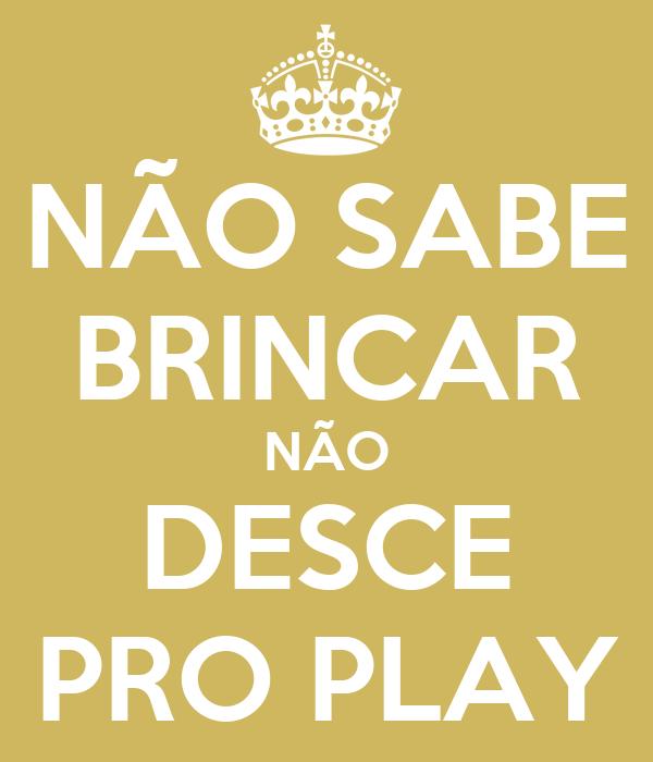 NÃO SABE BRINCAR NÃO DESCE PRO PLAY