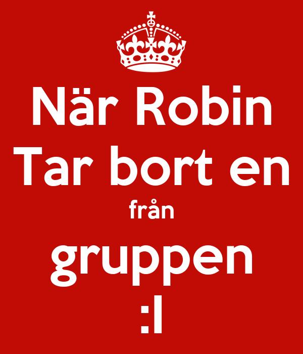 När Robin Tar bort en från gruppen :I