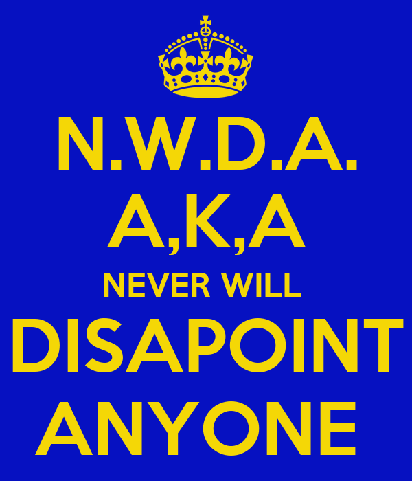 N.W.D.A. A,K,A NEVER WILL  DISAPOINT ANYONE