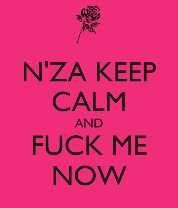 N'ZA KEEP CALM AND FUCK ME NOW