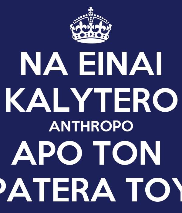 NA EINAI KALYTERO ANTHROPO APO TON  PATERA TOY