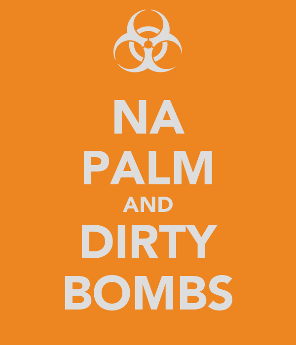 NA PALM AND DIRTY BOMBS