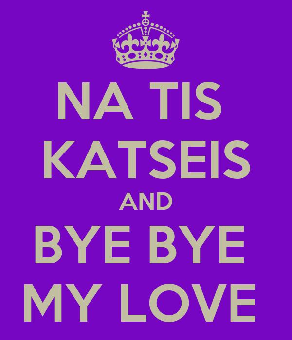 NA TIS  KATSEIS AND BYE BYE  MY LOVE