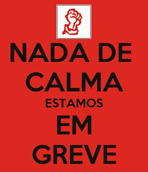 NADA DE  CALMA ESTAMOS EM GREVE