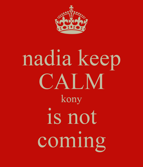 nadia keep CALM kony is not coming