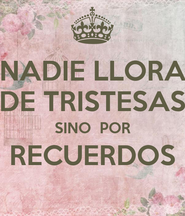 NADIE LLORA DE TRISTESAS SINO  POR RECUERDOS