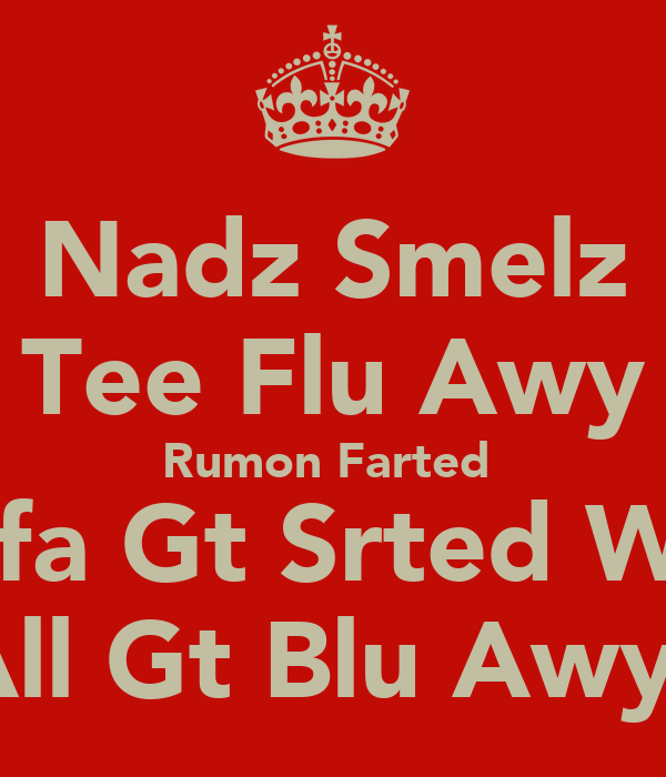 Nadz Smelz Tee Flu Awy Rumon Farted  Afa Gt Srted We All Gt Blu Awy!