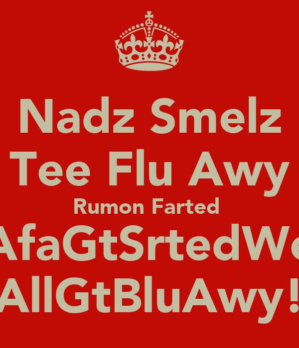 Nadz Smelz Tee Flu Awy Rumon Farted  AfaGtSrtedWe AllGtBluAwy!