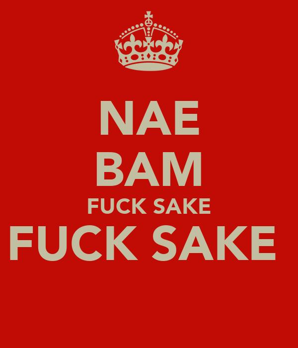 NAE BAM FUCK SAKE FUCK SAKE