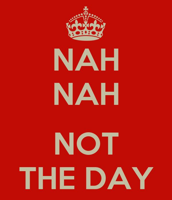 NAH NAH  NOT THE DAY