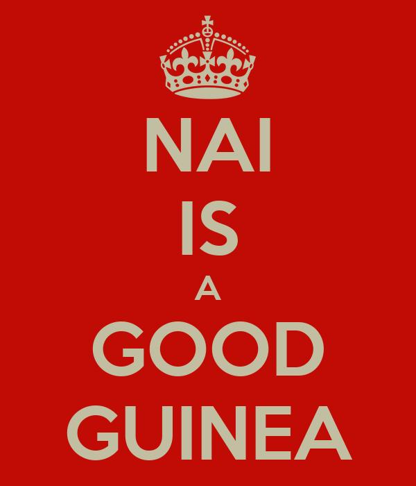 NAI IS A GOOD GUINEA