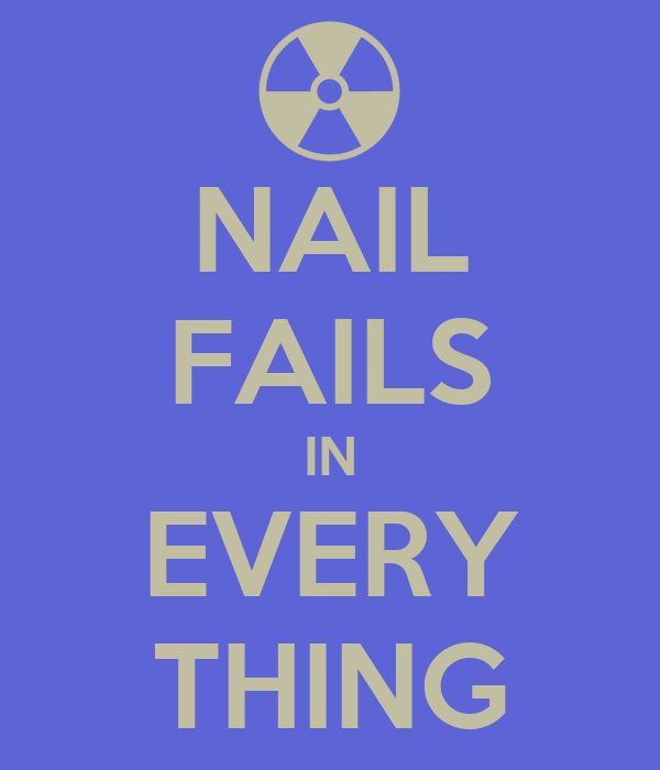 NAIL FAILS IN EVERY THING