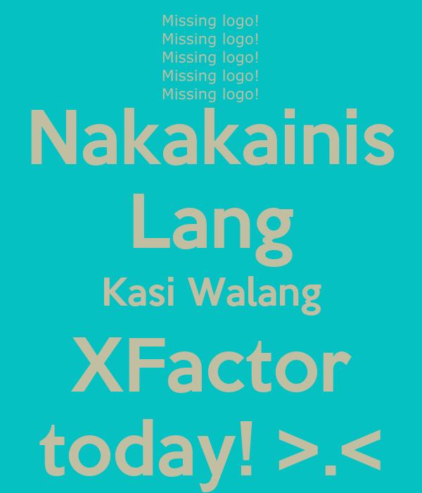 Nakakainis Lang Kasi Walang XFactor today! >.<