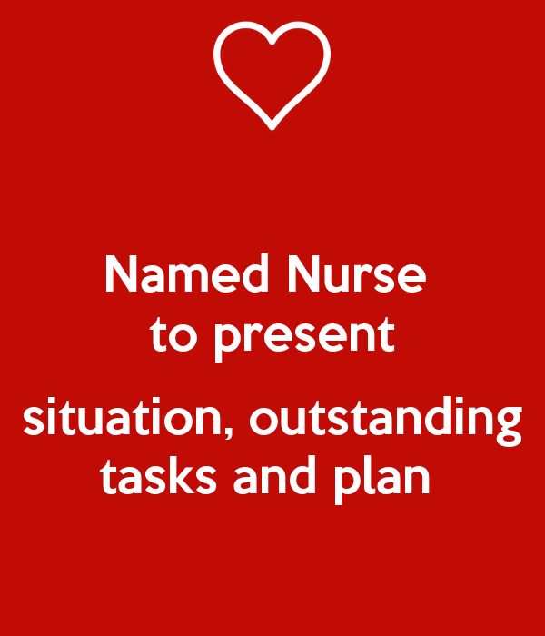 Named Nurse  to present  situation, outstanding tasks and plan