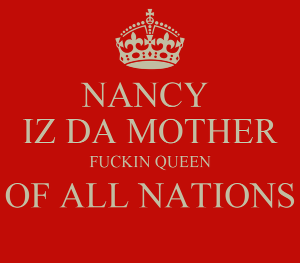 NANCY  IZ DA MOTHER FUCKIN QUEEN OF ALL NATIONS