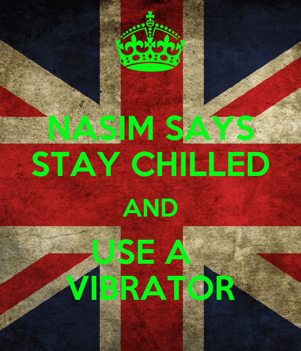 NASIM SAYS STAY CHILLED AND USE A   VIBRATOR