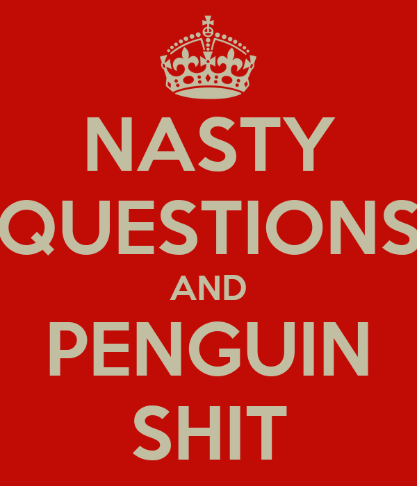 NASTY QUESTIONS AND PENGUIN SHIT