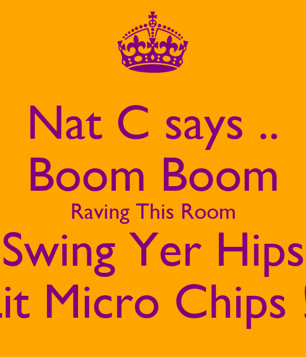 Nat C says .. Boom Boom Raving This Room Swing Yer Hips Lit Micro Chips !!