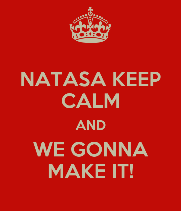 NATASA KEEP CALM AND WE GONNA MAKE IT!