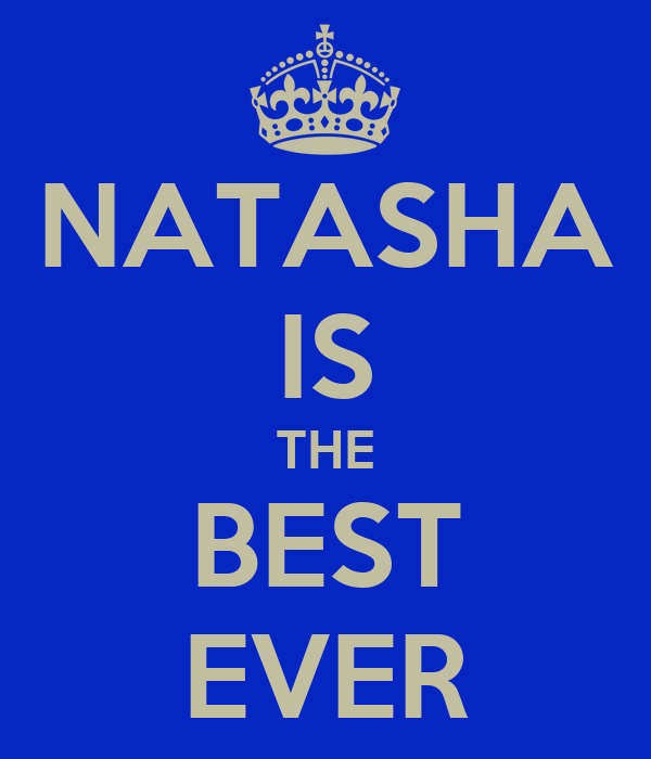 NATASHA IS THE BEST EVER