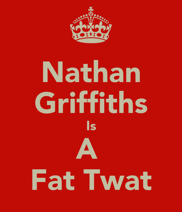 Nathan Griffiths Is A  Fat Twat