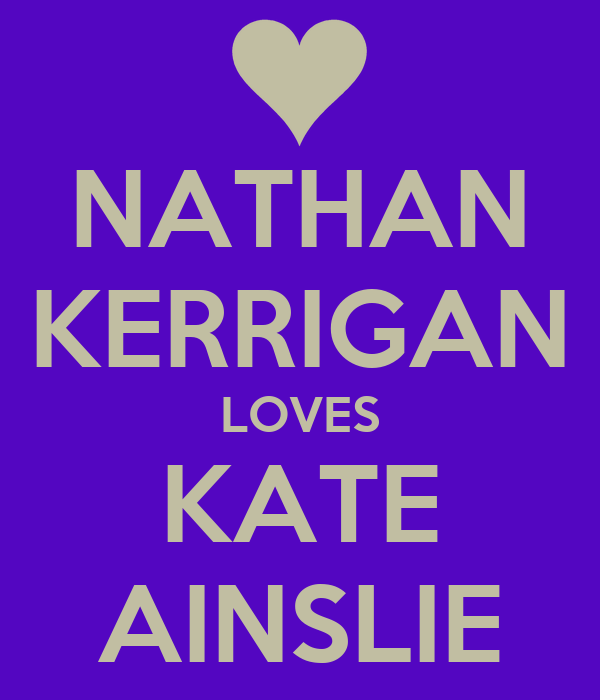 NATHAN KERRIGAN LOVES KATE AINSLIE
