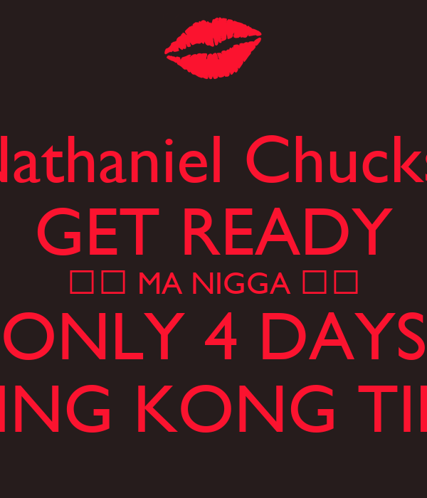 Nathaniel Chucks  GET READY ❤️ MA NIGGA ❤️ ONLY 4 DAYS TIL KING KONG TIME 💋