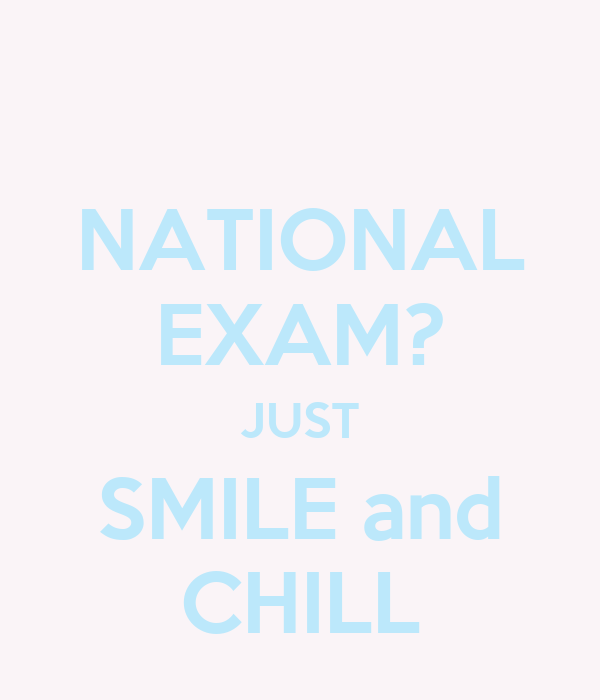NATIONAL EXAM? JUST SMILE and CHILL