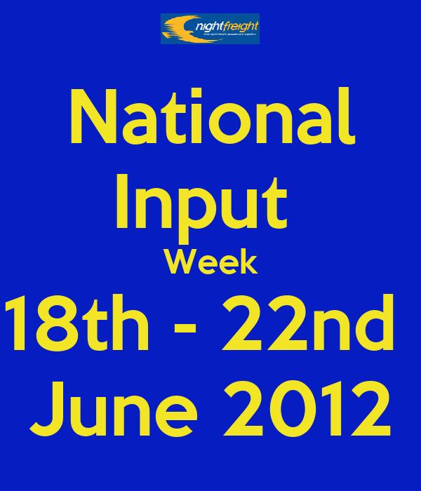 National Input  Week 18th - 22nd  June 2012