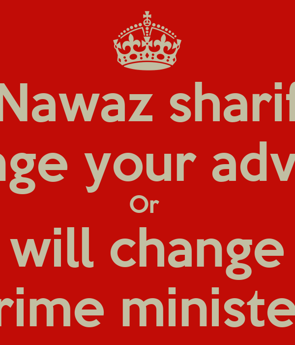Nawaz sharif Change your advisors Or  We will change our Prime minister