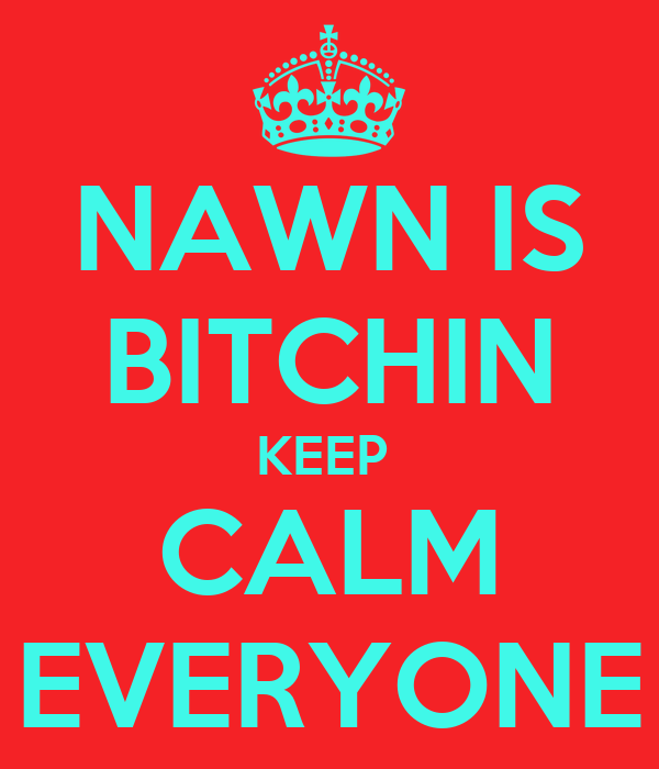 NAWN IS BITCHIN KEEP  CALM EVERYONE