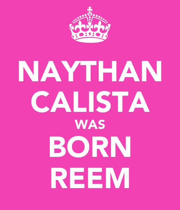 NAYTHAN CALISTA WAS BORN REEM