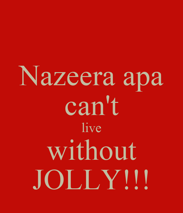 Nazeera apa can't live without JOLLY!!!