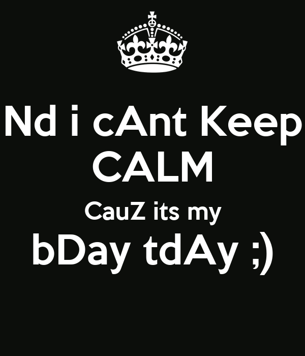 Nd i cAnt Keep CALM CauZ its my bDay tdAy ;)