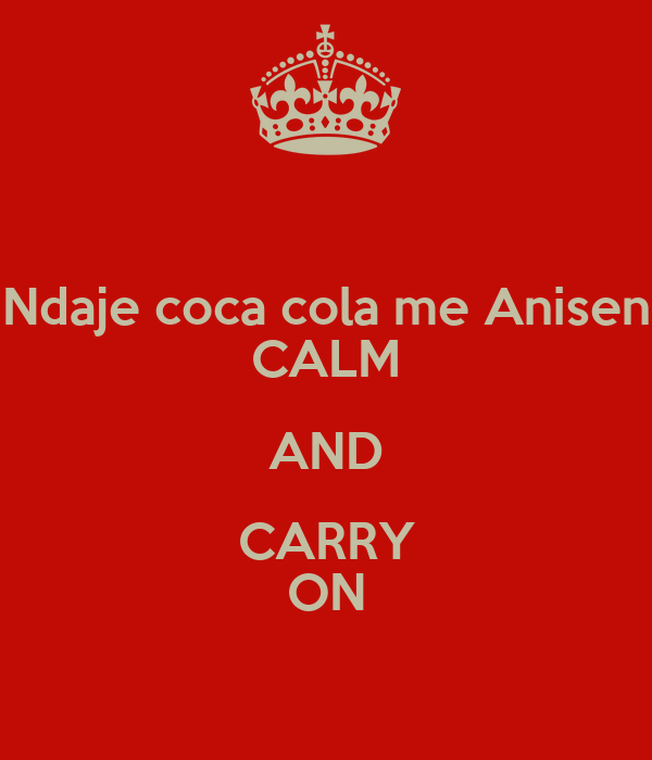 Ndaje coca cola me Anisen CALM AND CARRY ON