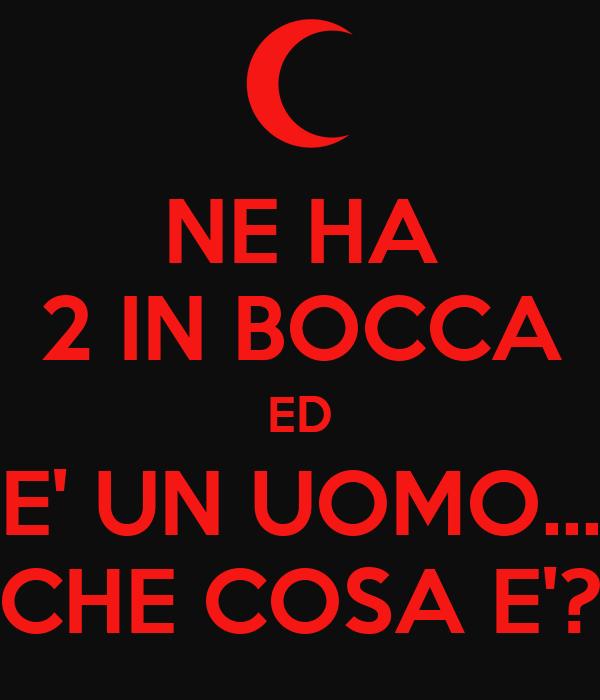 NE HA 2 IN BOCCA ED E' UN UOMO... CHE COSA E'?