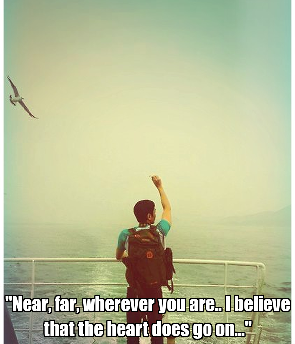 """""""Near, far, wherever you are.. I believe that the heart does go on..."""""""