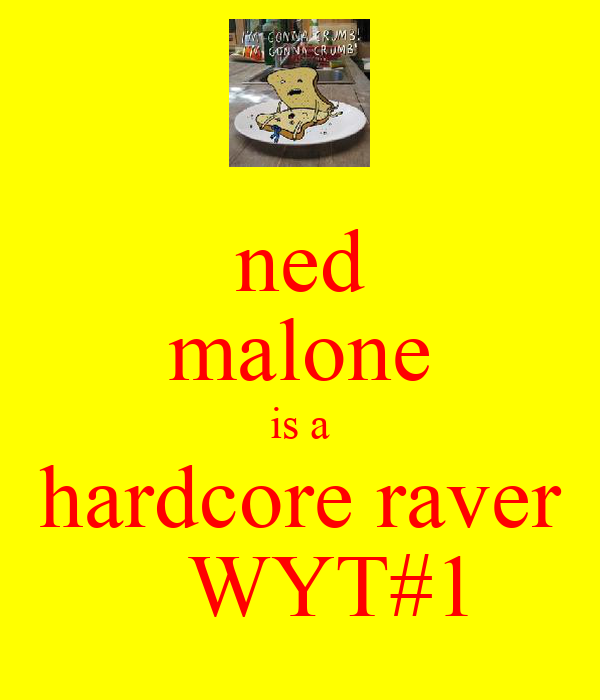 ned malone is a hardcore raver    WYT#1