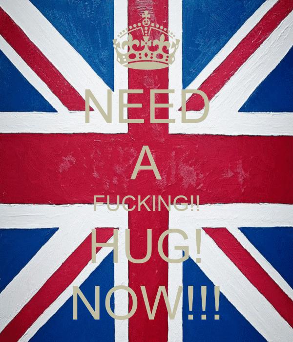 NEED A FUCKING!! HUG! NOW!!!