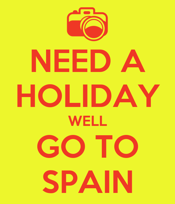 NEED A HOLIDAY WELL GO TO SPAIN