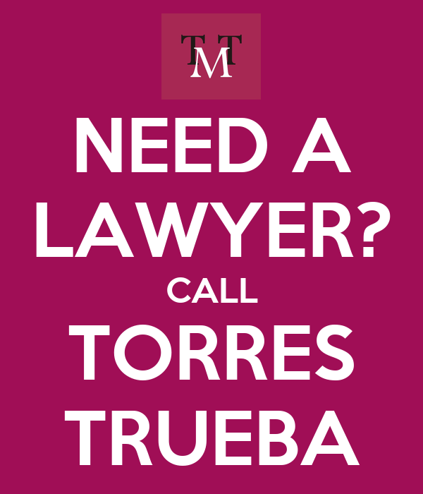 NEED A LAWYER? CALL TORRES TRUEBA