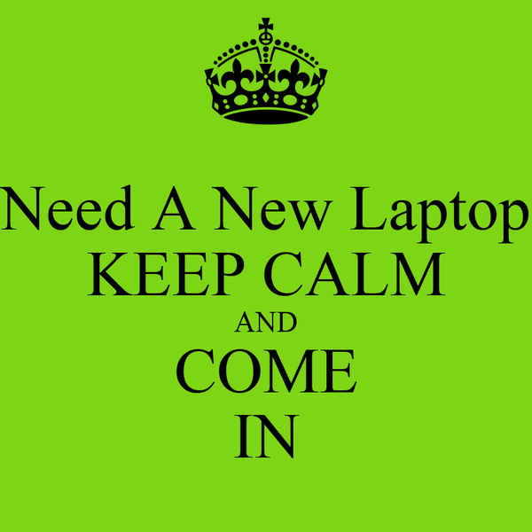 Need A New Laptop KEEP CALM AND COME IN