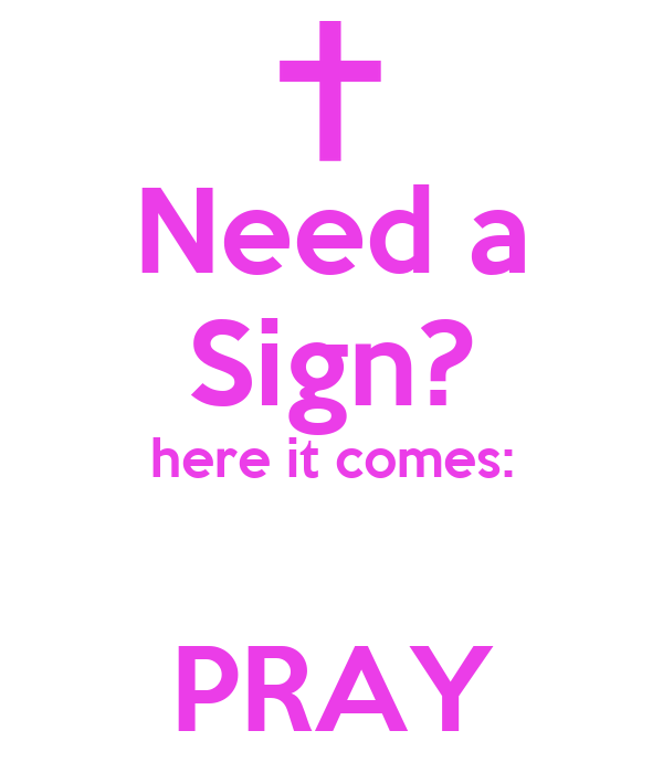 Need a Sign? here it comes:  PRAY