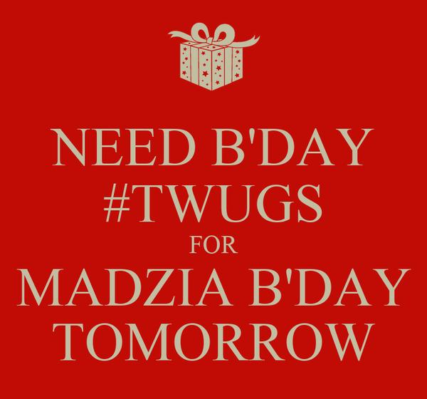 NEED B'DAY #TWUGS FOR MADZIA B'DAY TOMORROW