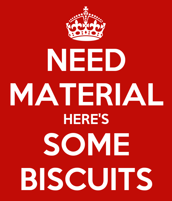 NEED MATERIAL HERE'S SOME BISCUITS