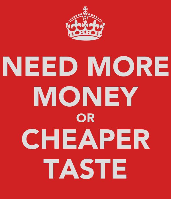 NEED MORE MONEY OR CHEAPER TASTE