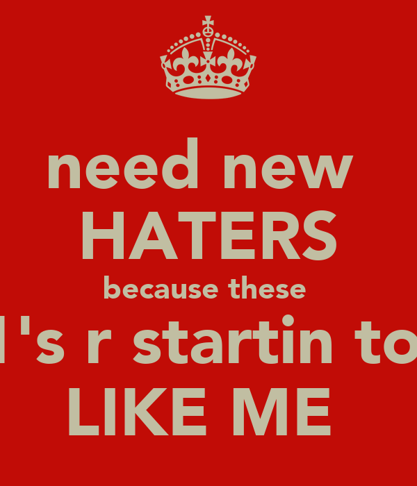 need new  HATERS because these  1's r startin to  LIKE ME