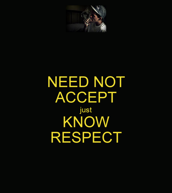 NEED NOT ACCEPT just KNOW RESPECT