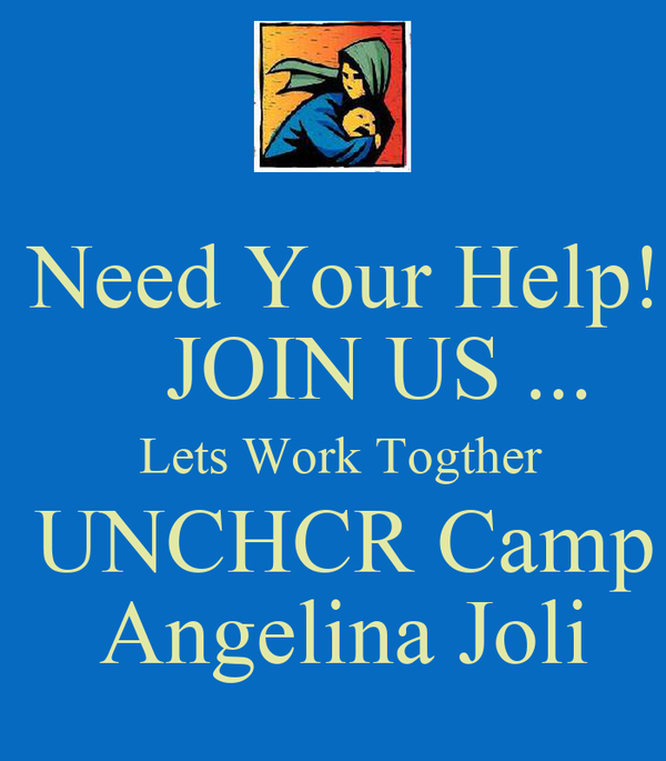 Need Your Help!     JOIN US ...   Lets Work Togther   UNCHCR Camp  Angelina Joli