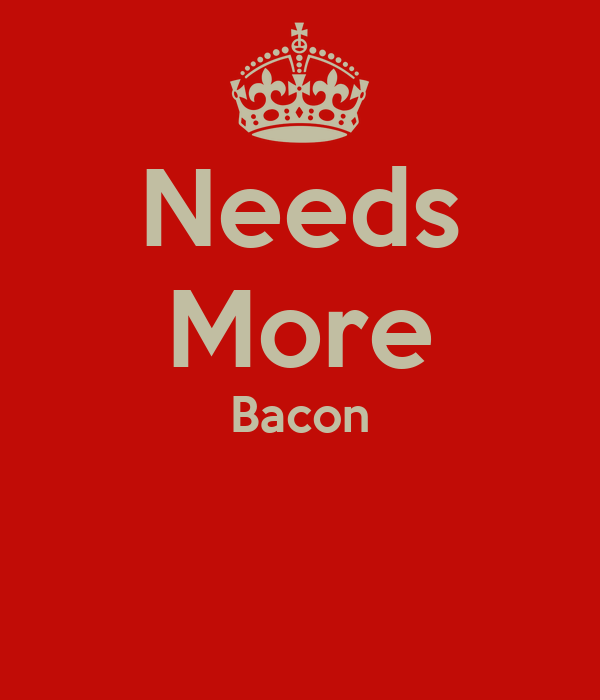 Needs More Bacon